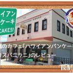 沖縄のカフェ「ハワイアンパンケーキハウス パニラニ」のレビュー