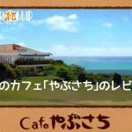 沖縄のカフェ「やぶさち」のレビュー