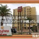 沖縄の海が見えるホテル「ベッセルカンパーナ沖縄」のレビュー