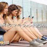 海外でスマートフォンを使う方法